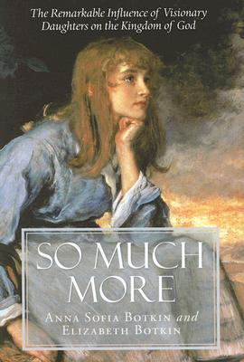 So Much More: The Remarkable Influence of Visionary Daughters on the Kingdom of God - Botkin, Anna Sophia, and Botkin, Elizabeth