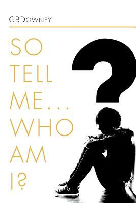 So Tell Me ... Who Am I? - Cbdowney