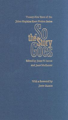 So the Story Goes: Twenty-Five Years of the Johns Hopkins Short Fiction Series - Irwin, John T, Professor (Editor), and McGarry, Jean, Professor (Editor), and Barth, John, Professor (Foreword by)