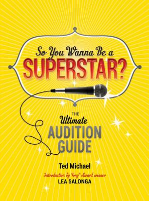 So You Wanna be a Superstar?: The Ultimate Audition Guide - Michael, Ted, and Salonga, Lea (Foreword by)