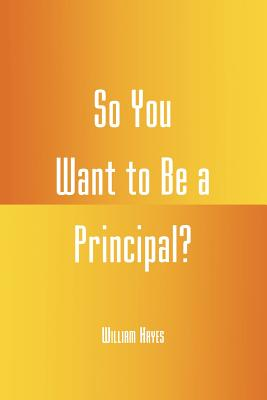 So You Want to Be a Principal? - Hayes, William