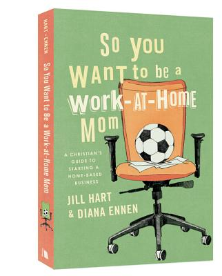 So You Want to Be a Work-At-Home Mom: A Christian's Guide to Starting a Home-Based Business - Hart, Jill, and Ennen, Diana