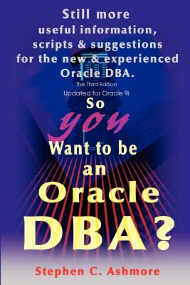 So You Want to Be an Oracle DBA?: Still More Useful Information, Scripts and Suggestions for the New and Experienced Oracle DBA. - Ashmore, Stephen C