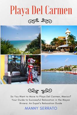 So You Want to Move to Playa del Carmen?: Your Guide to Successful Relocation in the Mayan Riviera, Expatriate and Escape the Rat Race! - Serrato, Manny