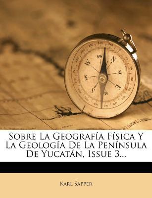 Sobre La Geografia Fisica y La Geologia de La Peninsula de Yucatan, Issue 3... - Sapper, Karl