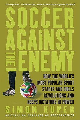 Soccer Against the Enemy: How the World's Most Popular Sport Starts and Fuels Revolutions and Keeps Dictators in Power - Kuper, Simon