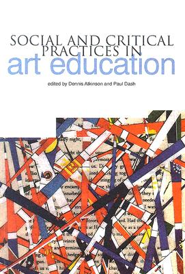 Social and Critical Practices in Art Education - Atkinson, Dennis (Editor), and Dash, Paul (Editor)