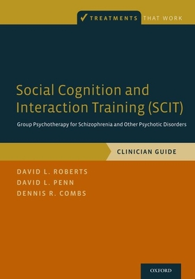Social Cognition and Interaction Training (Scit): Group Psychotherapy for Schizophrenia and Other Psychotic Disorders, Clinician Guide - Roberts, David L, Dr., PhD