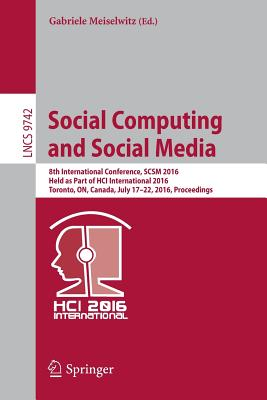 Social Computing and Social Media: 8th International Conference, Scsm 2016, Held as Part of Hci International 2016, Toronto, On, Canada, July 17 22, 2016. Proceedings - Meiselwitz, Gabriele (Editor)