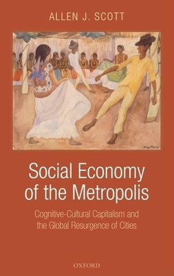 Social Economy of the Metropolis: Cognitive-Cultural Capitalism and the Global Resurgence of Cities - Scott, Allen John