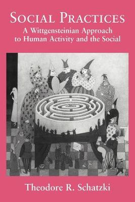 Social Practices: A Wittgensteinian Approach to Human Activity and the Social - Schatzki, Theodore R, PH.D.