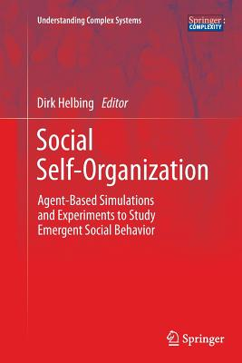Social Self-Organization: Agent-Based Simulations and Experiments to Study Emergent Social Behavior - Helbing, Dirk (Editor)