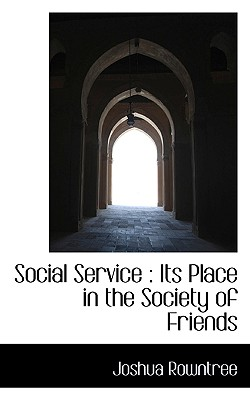Social Service: Its Place in the Society of Friends - Rowntree, Joshua