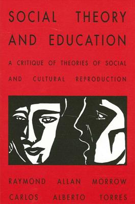 Social Theory and Education: A Critique of Theories of Social and Cultural Reproduction - Morrow, Raymond Allen, and Torres, Carlos Alberto