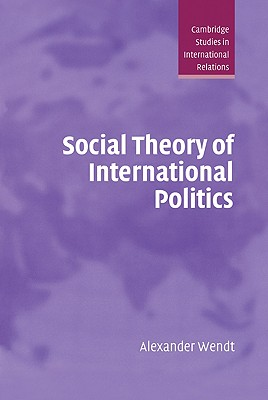 Social Theory of International Politics - Wendt, Alexander, and Alexander, Wendt, and Smith, Steve (Editor)
