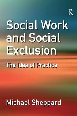 Social Work and Social Exclusion: The Idea of Practice - Sheppard, Michael