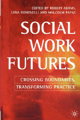 Social Work Futures: Crossing Boundaries, Transforming Practice - Adams, Robert (Editor), and Dominelli, Lena (Editor), and Payne, Malcolm (Editor)