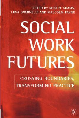 Social Work Futures: Crossing Boundaries, Transforming Practice - Adams, Robert (Editor), and Dominelli, Lena (Editor), and Payne, Malcolm (Editor)
