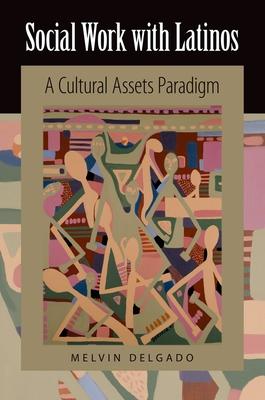 Social Work with Latinos: A Cultural Assets Paradigm - Delgado, Melvin, PhD