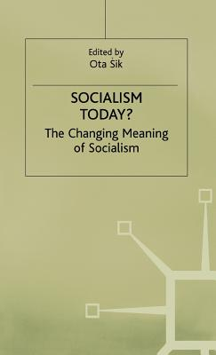 Socialism Today?: The Changing Meaning of Socialism - Sik, Ota