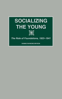 Socializing the Young: The Role of Foundations, 1923-1941 - Bryson, Dennis R