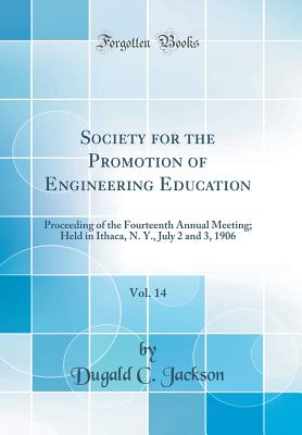 Society for the Promotion of Engineering Education, Vol. 14: Proceeding of the Fourteenth Annual Meeting; Held in Ithaca, N. Y., July 2 and 3, 1906 (Classic Reprint) - Jackson, Dugald C
