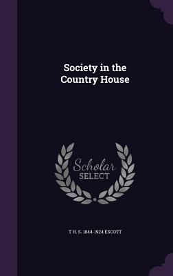 Society in the Country House - Escott, T H S 1844-1924