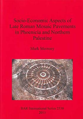 Socio-Economic Aspects of Late Roman Mosaic Pavements in Phoenicia and Northern Palestine - Merrony, Mark