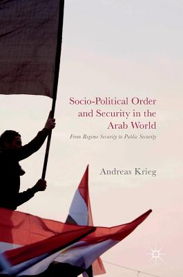 Socio-Political Order and Security in the Arab World 2017: From Regime Security to Public Security - Krieg, Andreas