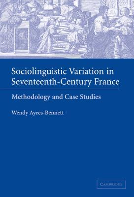 Sociolinguistic Variation in Seventeenth-Century France - Ayres-Bennett, Wendy