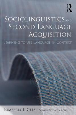 Sociolinguistics and Second Language Acquisition: Learning to Use Language in Context - Geeslin, Kimberly L, and Long, Avizia Yim