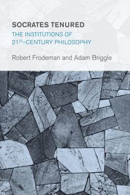 Socrates Tenured: The Institutions of 21st-Century Philosophy - Frodeman, Robert, and Briggle, Adam