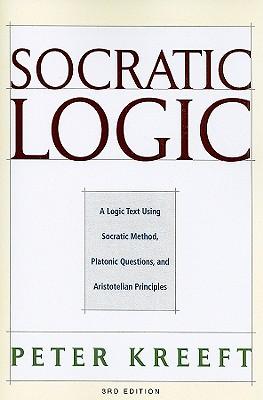 Socratic Logic: A Logic Text Using Socratic Method, Platonic Questions, and Aristotelian Principles - Kreeft, Peter, and Dougherty, Trent (Editor)