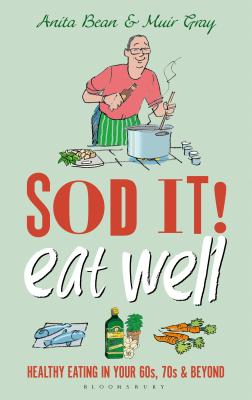 Sod it! Eat Well: Healthy Eating in Your 60s, 70s and Beyond - Bean, Anita, and Gray, Muir, Sir