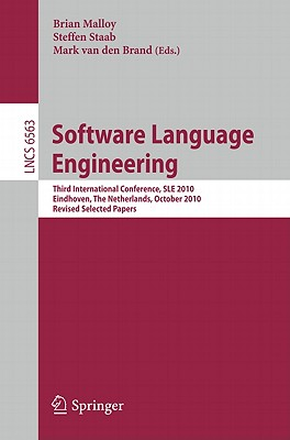 Software Language Engineering: Third International Conference, SLE 2010, Eindhoven, The Netherlands, October 12-13, 2010, Revised Selected Papers - Malloy, Brian (Editor), and Staab, Steffen (Editor), and van den Brand, Mark (Editor)