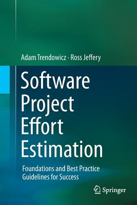 Software Project Effort Estimation: Foundations and Best Practice Guidelines for Success - Trendowicz, Adam, and Jeffery, Ross