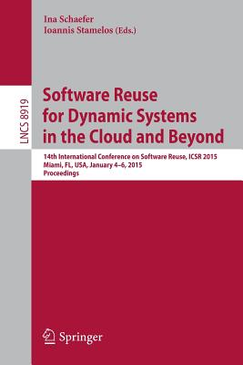 Software Reuse for Dynamic Systems in the Cloud and Beyond: 14th International Conference on Software Reuse, Icsr 2015, Miami, FL, USA, January 4-6, 2015. Proceedings - Schaefer, Ina (Editor)