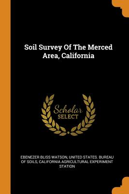 Soil Survey of the Merced Area, California - Watson, Ebenezer Bliss, and United States Bureau of Soils (Creator), and California Agricultural Experiment Stati (Creator)