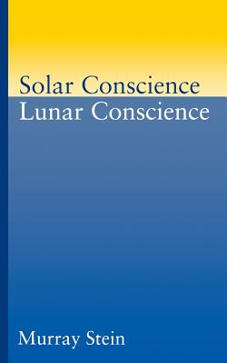 Solar Conscience, Lunar Conscience: The Psychological Foundations of Morality, Lawfulness, and the Sense of Justice - Stein, Murray, PhD