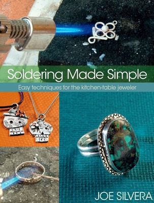 Soldering Made Simple: Easy Techniques for the Kitchen-Table Jeweler - Silvera, Joe