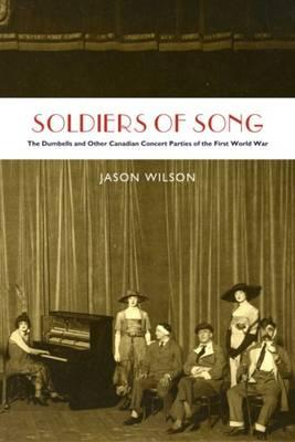 Soldiers of Song: The Dumbells & Other Canadian Concert Parties of the First World War - Wilson, Jason