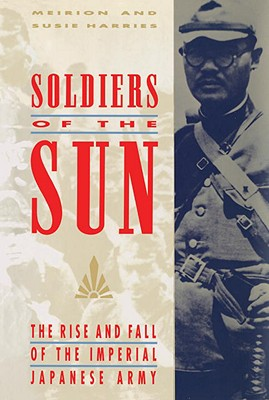 Soldiers of the Sun: The Rise and Fall of the Imperial Japanese Army - Harries, Meirion