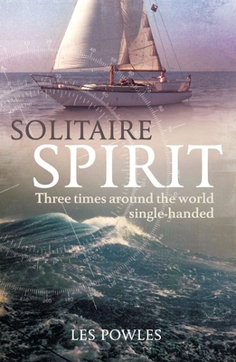 Solitaire Spirit: Three Times Around the World Single-Handed - Powles, Les