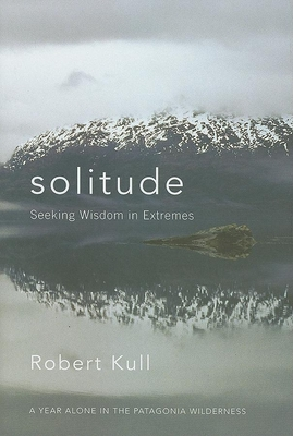 Solitude: Seeking Wisdom in Extremes: A Year Alone in the Patagonia Wilderness - Kull, Robert