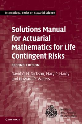 Solutions Manual for Actuarial Mathematics for Life Contingent Risks - Dickson, David C. M., and Hardy, Mary R., and Waters, Howard R.