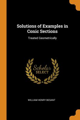 Solutions of Examples in Conic Sections: Treated Geometrically - Besant, William Henry