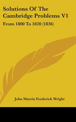 Solutions of the Cambridge Problems V1: From 1800 to 1820 (1836) - Wright, John Martin Frederick