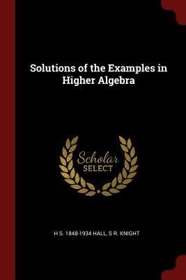 Solutions of the Examples in Higher Algebra - Hall, H S 1848-1934