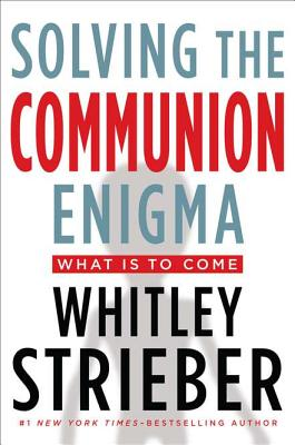 Solving the Communion Enigma: What Is to Come - Streiber, Whitley, and Strieber, Whitley