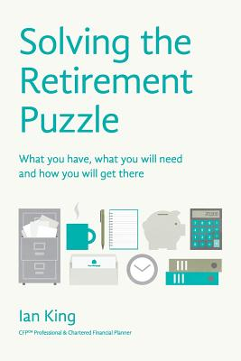Solving the Retirement Puzzle: What You Have, What You Will Need and How You Will Get There - King, Ian
